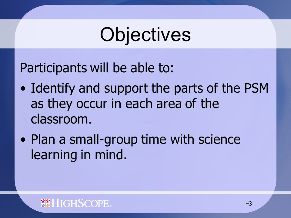 43 Objectives Participants will be able to: Identify and support the parts of the PSM as they occur in each area of the classroom. Plan a small-group