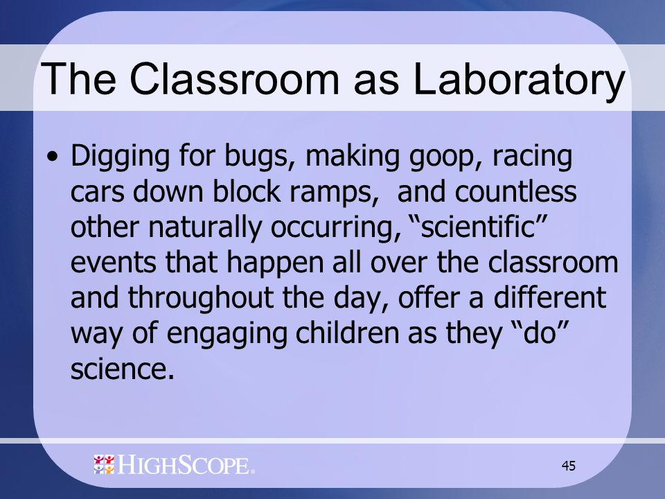 "45 The Classroom as Laboratory Digging for bugs, making goop, racing cars down block ramps, and countless other naturally occurring, ""scientific"" even"