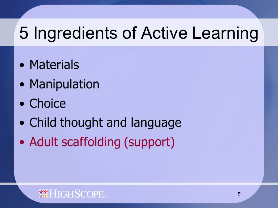 5 5 Ingredients of Active Learning Materials Manipulation Choice Child thought and language Adult scaffolding (support)