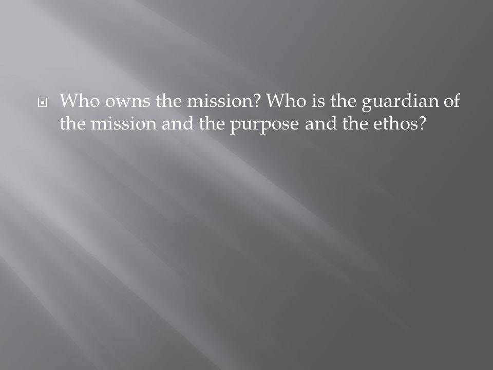  Who owns the mission? Who is the guardian of the mission and the purpose and the ethos?