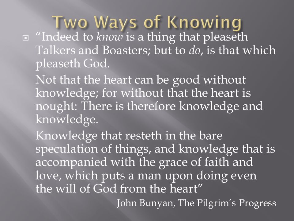 """ """"Indeed to know is a thing that pleaseth Talkers and Boasters; but to do, is that which pleaseth God. Not that the heart can be good without knowled"""