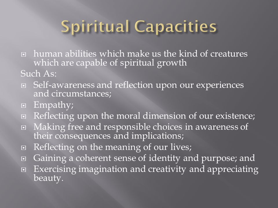 human abilities which make us the kind of creatures which are capable of spiritual growth Such As:  Self-awareness and reflection upon our experiences and circumstances;  Empathy;  Reflecting upon the moral dimension of our existence;  Making free and responsible choices in awareness of their consequences and implications;  Reflecting on the meaning of our lives;  Gaining a coherent sense of identity and purpose; and  Exercising imagination and creativity and appreciating beauty.
