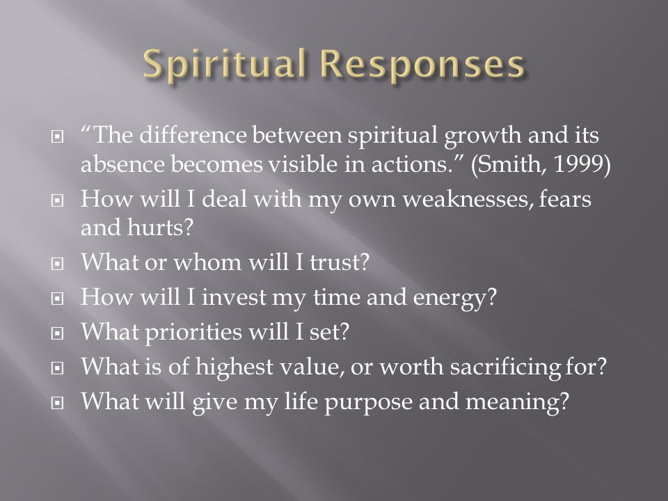 The difference between spiritual growth and its absence becomes visible in actions. (Smith, 1999)  How will I deal with my own weaknesses, fears and hurts.