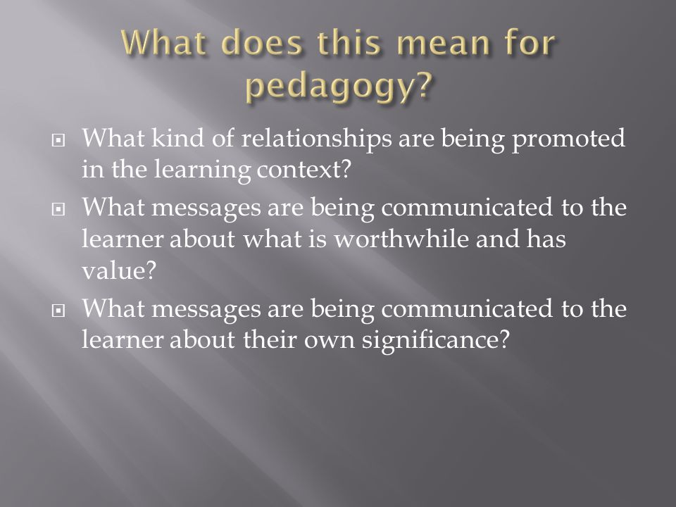  What kind of relationships are being promoted in the learning context?  What messages are being communicated to the learner about what is worthwhil