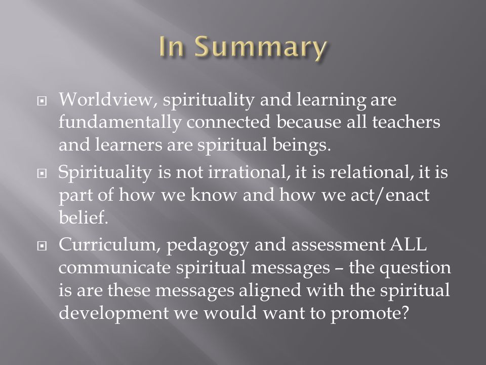  Worldview, spirituality and learning are fundamentally connected because all teachers and learners are spiritual beings.  Spirituality is not irrat