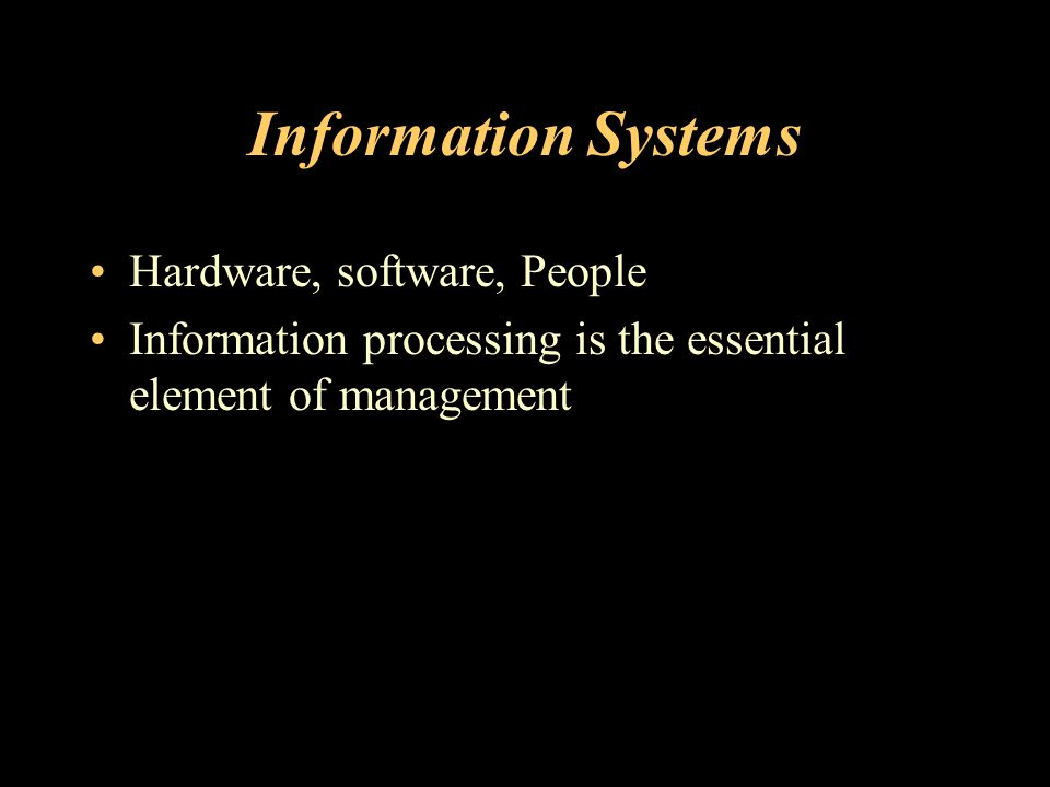 Information Systems Hardware, software, People Information processing is the essential element of management