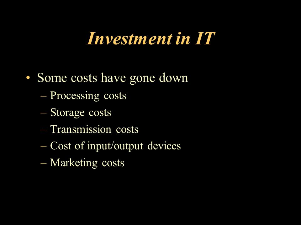 Investment in IT Some costs have gone down –Processing costs –Storage costs –Transmission costs –Cost of input/output devices –Marketing costs
