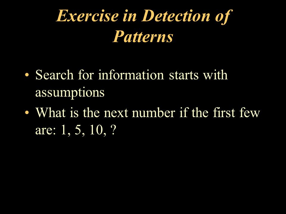 Exercise in Detection of Patterns Search for information starts with assumptions What is the next number if the first few are: 1, 5, 10,