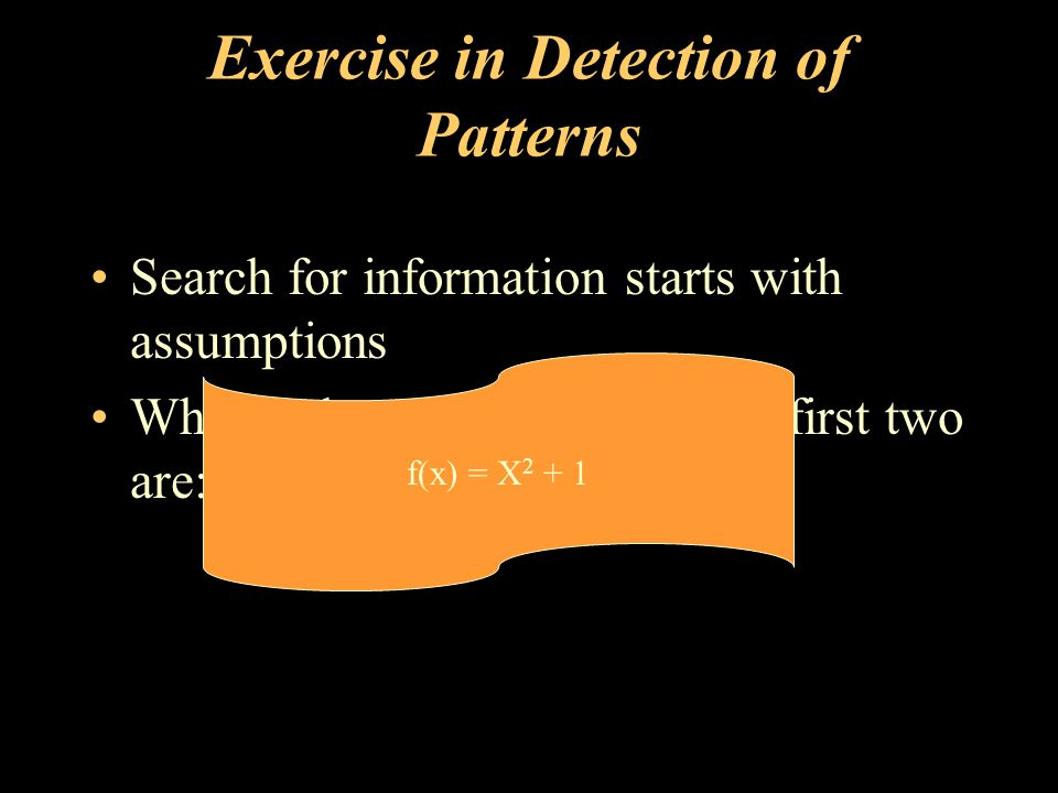 Exercise in Detection of Patterns Search for information starts with assumptions What is the next number if the first two are: 1, 5, 10, .
