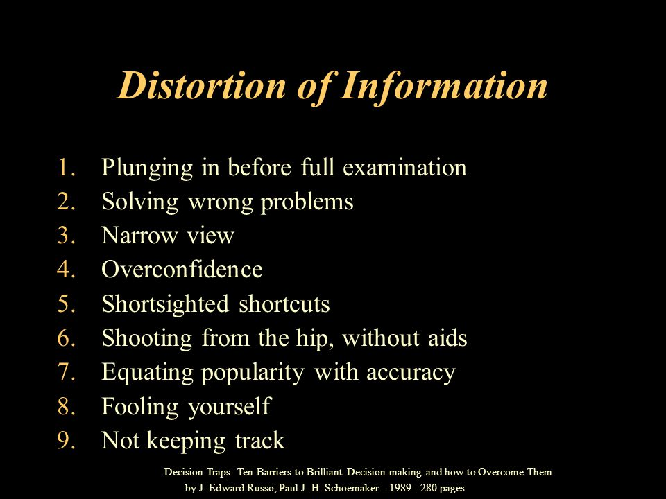 Distortion of Information 1.Plunging in before full examination 2.Solving wrong problems 3.Narrow view 4.Overconfidence 5.Shortsighted shortcuts 6.Shooting from the hip, without aids 7.Equating popularity with accuracy 8.Fooling yourself 9.Not keeping track Decision Traps: Ten Barriers to Brilliant Decision-making and how to Overcome Them by J.