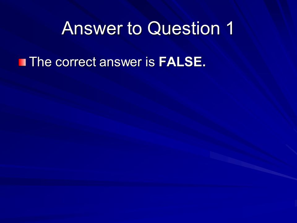 Answer to Question 1 The correct answer is FALSE.