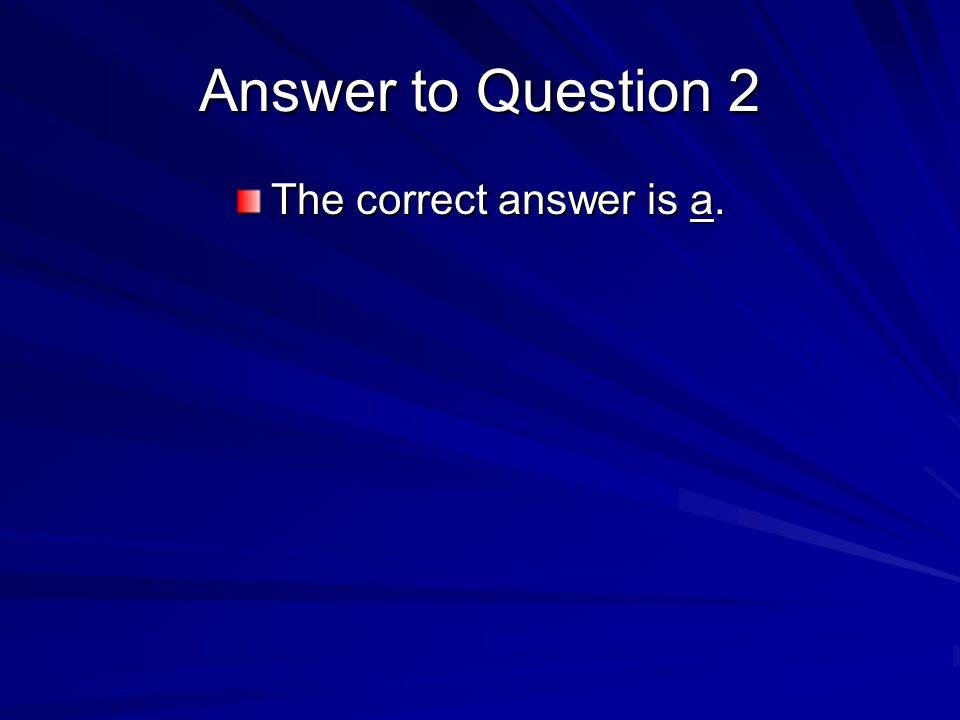 Answer to Question 2 The correct answer is a.
