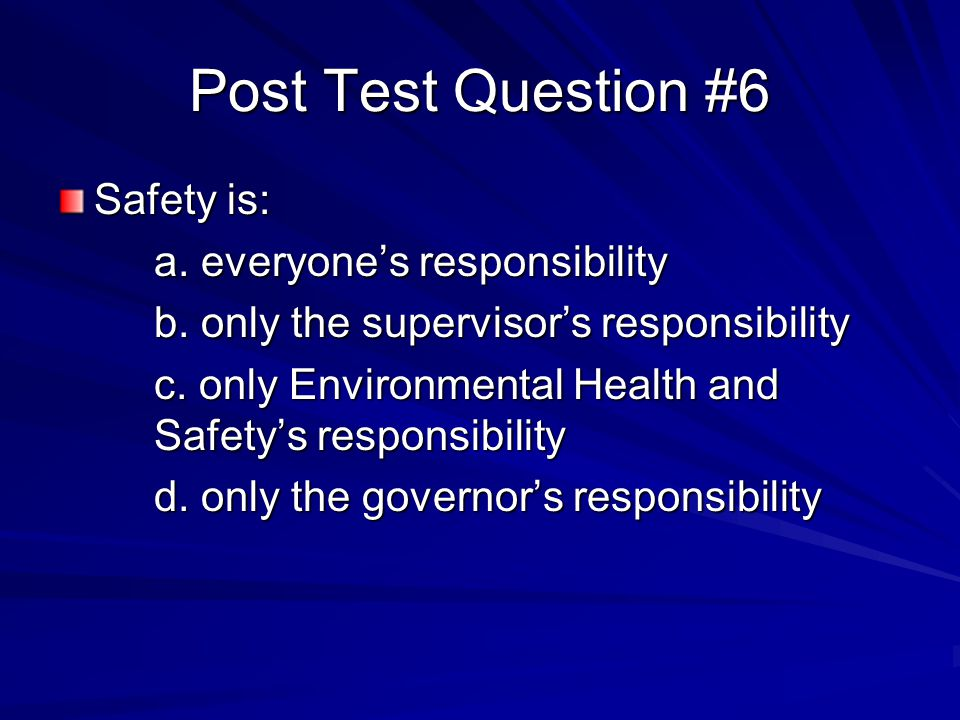 Post Test Question #6 Safety is: a. everyone's responsibility b. only the supervisor's responsibility c. only Environmental Health and Safety's respon