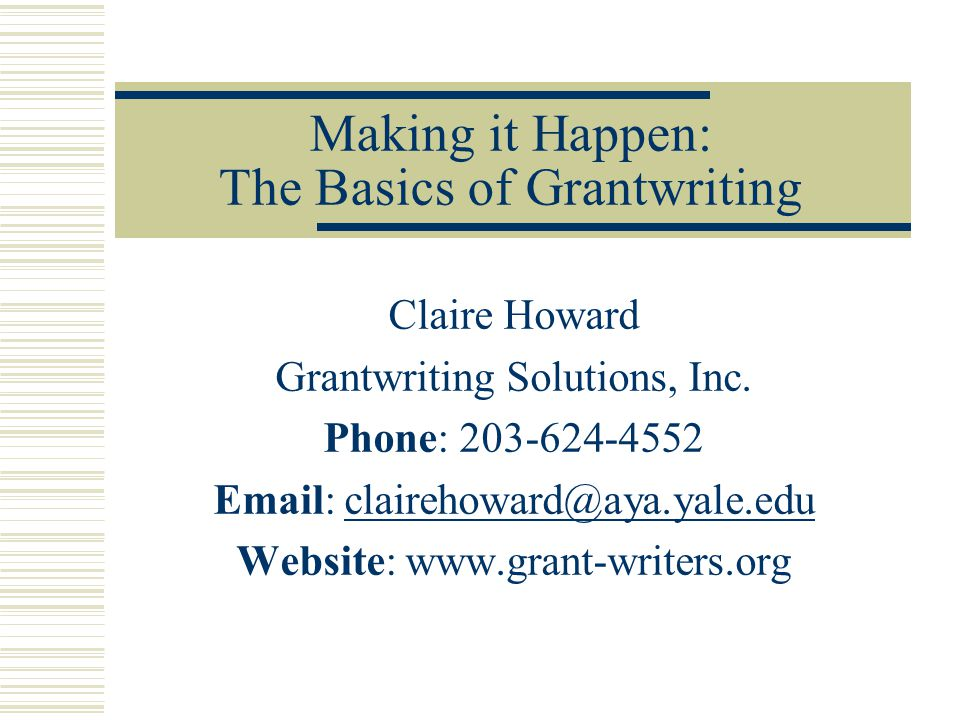 Making it Happen: The Basics of Grantwriting Claire Howard Grantwriting Solutions, Inc.