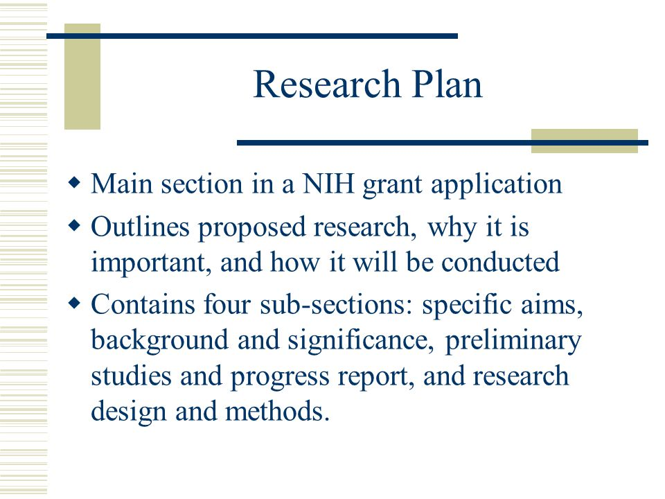 Research Plan  Main section in a NIH grant application  Outlines proposed research, why it is important, and how it will be conducted  Contains four sub-sections: specific aims, background and significance, preliminary studies and progress report, and research design and methods.