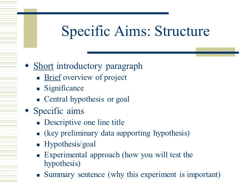 Specific Aims: Structure  Short introductory paragraph Brief overview of project Significance Central hypothesis or goal  Specific aims Descriptive one line title (key preliminary data supporting hypothesis) Hypothesis/goal Experimental approach (how you will test the hypothesis) Summary sentence (why this experiment is important)
