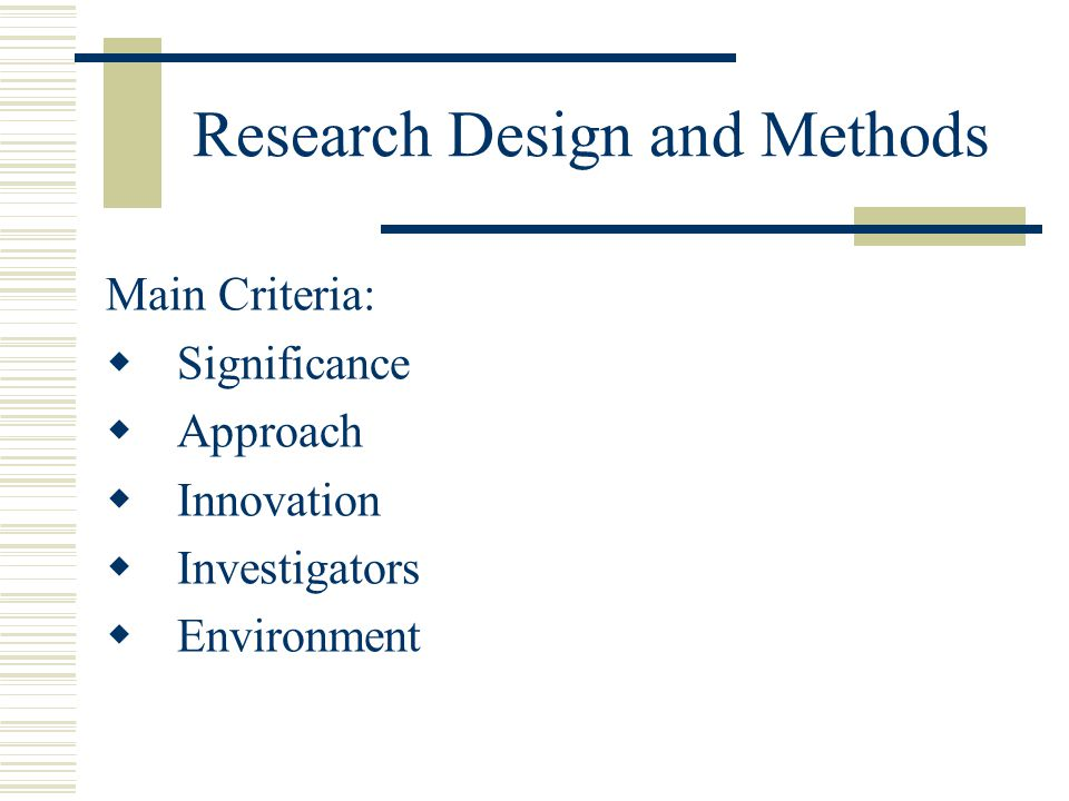Research Design and Methods Main Criteria:  Significance  Approach  Innovation  Investigators  Environment