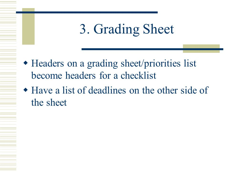 3. Grading Sheet  Headers on a grading sheet/priorities list become headers for a checklist  Have a list of deadlines on the other side of the sheet