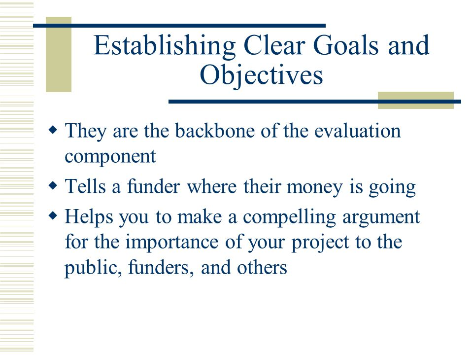 Establishing Clear Goals and Objectives  They are the backbone of the evaluation component  Tells a funder where their money is going  Helps you to make a compelling argument for the importance of your project to the public, funders, and others
