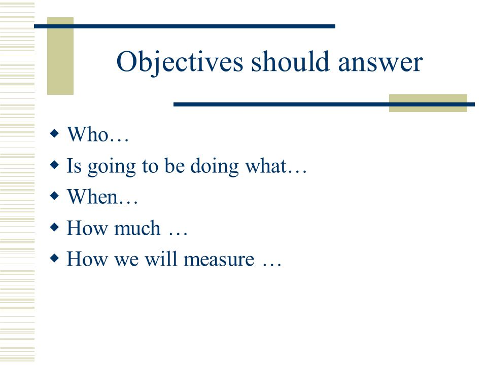 Objectives should answer  Who…  Is going to be doing what…  When…  How much …  How we will measure …