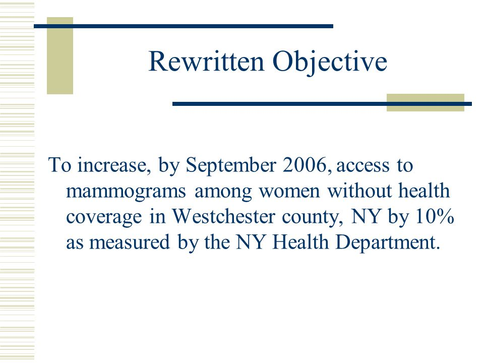 Rewritten Objective To increase, by September 2006, access to mammograms among women without health coverage in Westchester county, NY by 10% as measured by the NY Health Department.