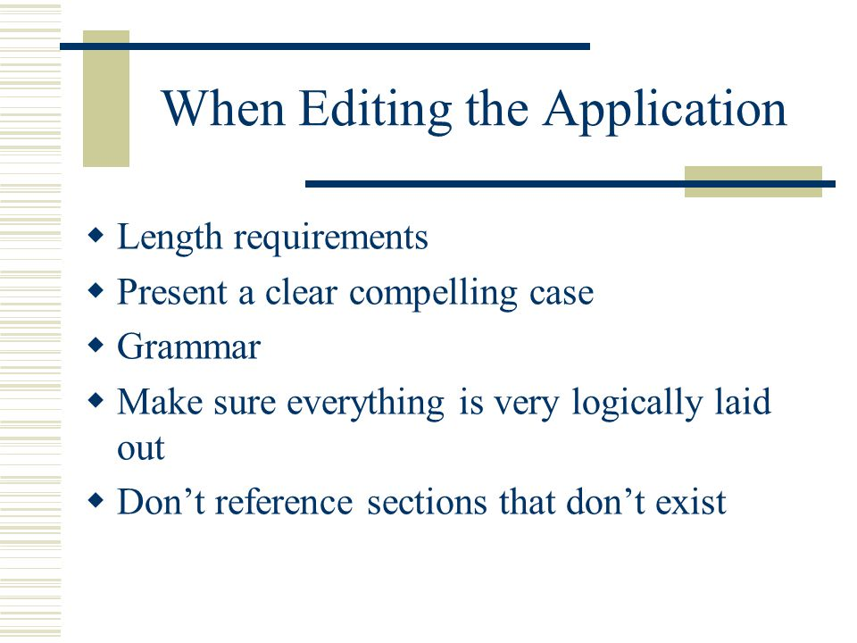 When Editing the Application  Length requirements  Present a clear compelling case  Grammar  Make sure everything is very logically laid out  Don't reference sections that don't exist