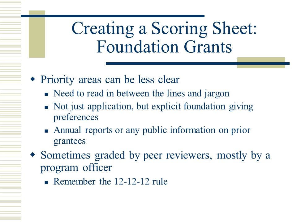 Creating a Scoring Sheet: Foundation Grants  Priority areas can be less clear Need to read in between the lines and jargon Not just application, but explicit foundation giving preferences Annual reports or any public information on prior grantees  Sometimes graded by peer reviewers, mostly by a program officer Remember the 12-12-12 rule