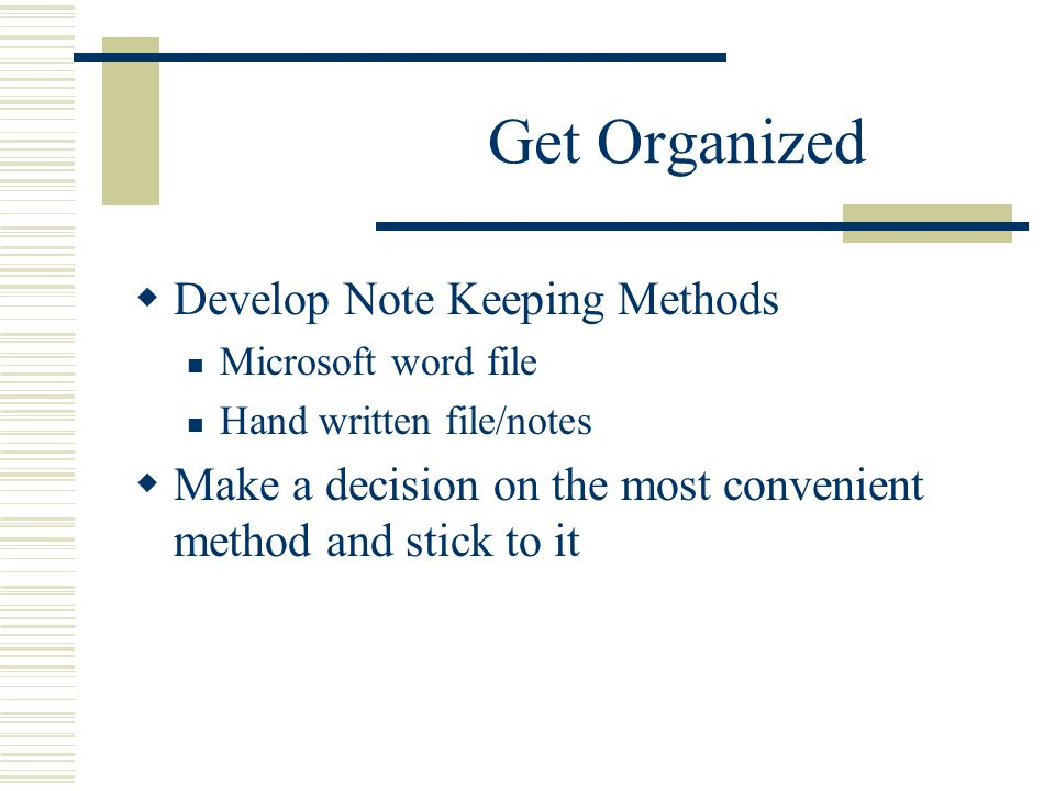 Get Organized  Develop Note Keeping Methods Microsoft word file Hand written file/notes  Make a decision on the most convenient method and stick to it