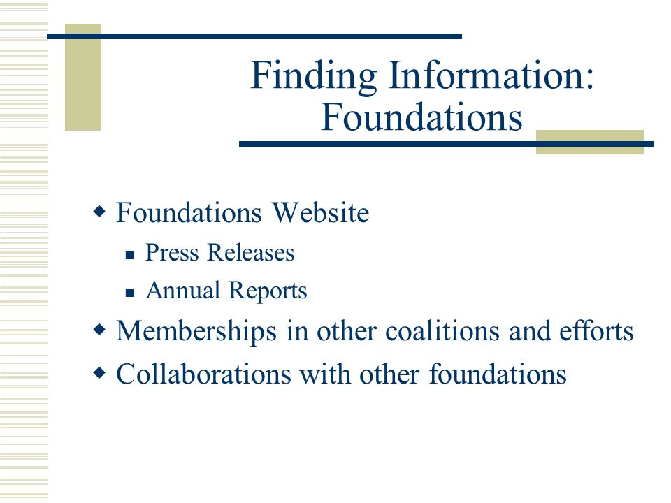 Finding Information: Foundations  Foundations Website Press Releases Annual Reports  Memberships in other coalitions and efforts  Collaborations with other foundations