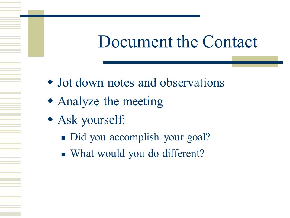 Document the Contact  Jot down notes and observations  Analyze the meeting  Ask yourself: Did you accomplish your goal.