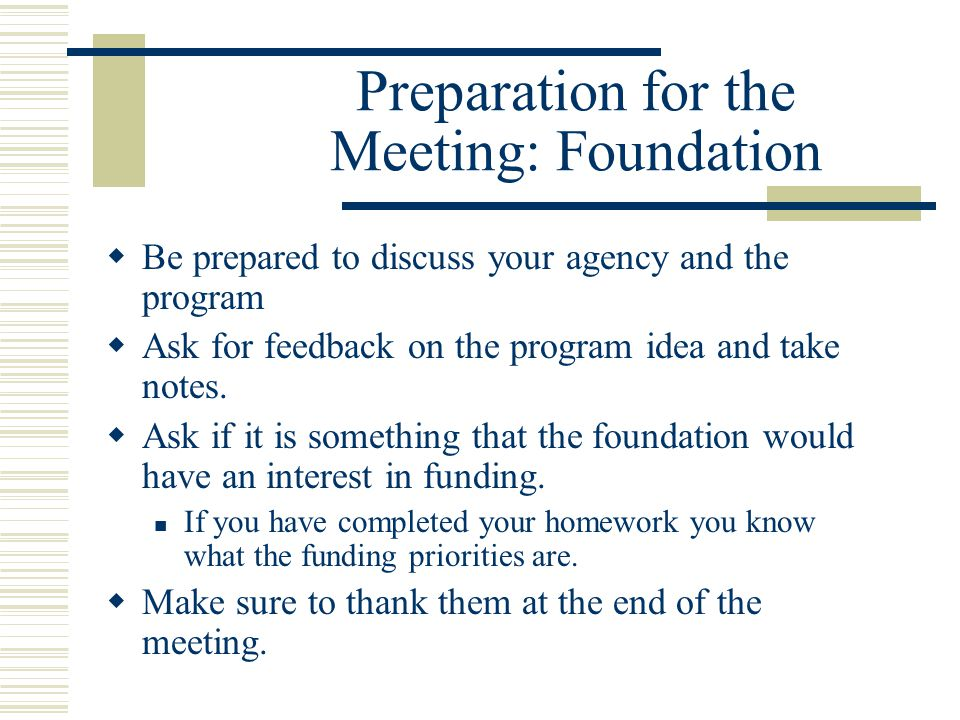 Preparation for the Meeting: Foundation  Be prepared to discuss your agency and the program  Ask for feedback on the program idea and take notes.
