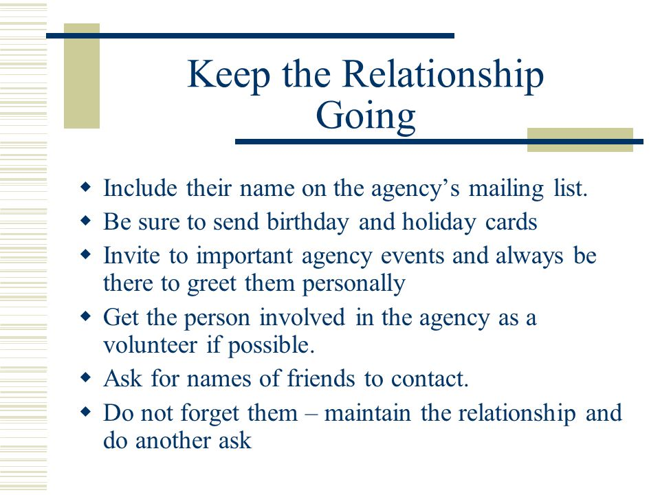 Keep the Relationship Going  Include their name on the agency's mailing list.