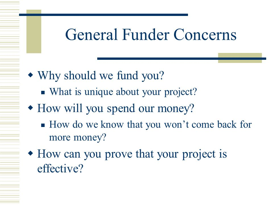 General Funder Concerns  Why should we fund you. What is unique about your project.