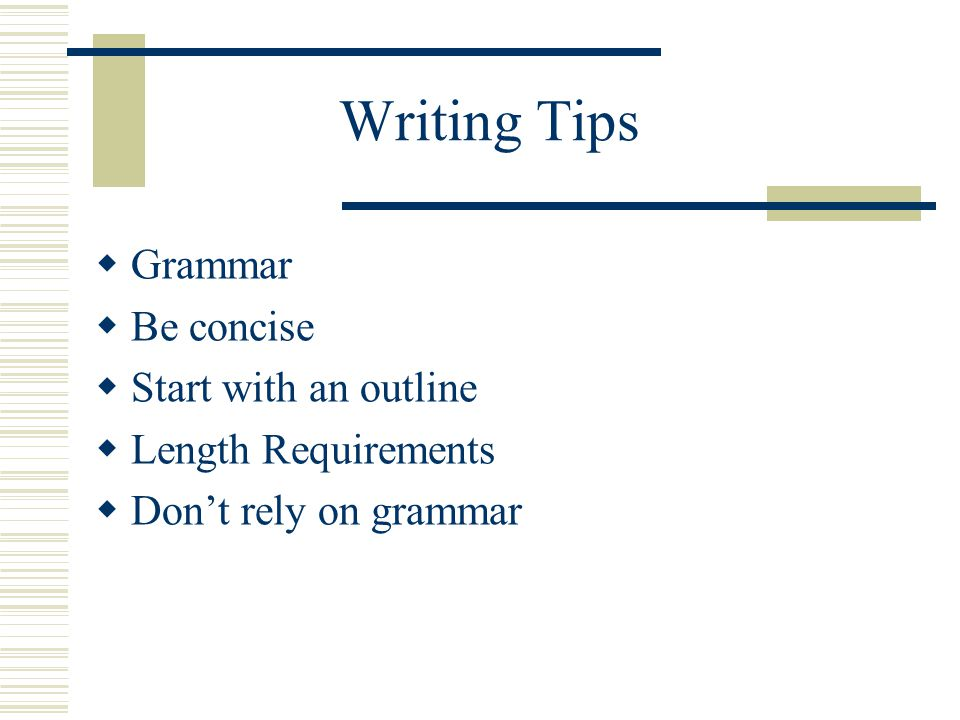 Writing Tips  Grammar  Be concise  Start with an outline  Length Requirements  Don't rely on grammar