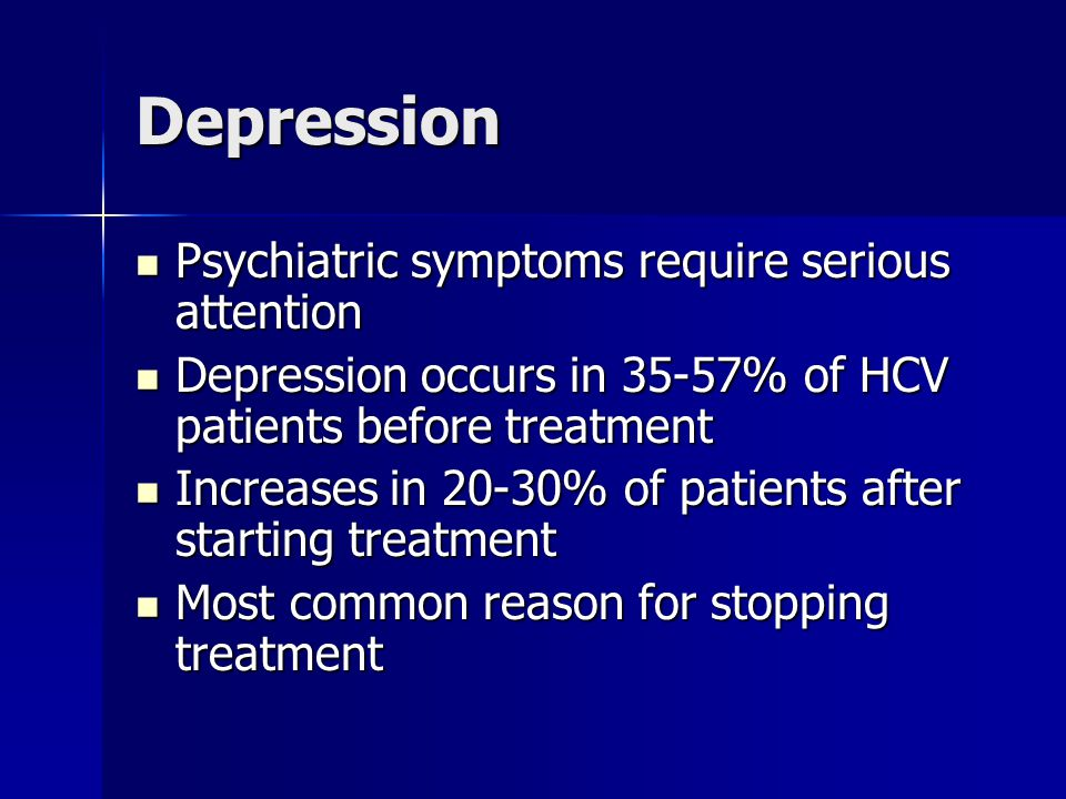 Depression Psychiatric symptoms require serious attention Psychiatric symptoms require serious attention Depression occurs in 35-57% of HCV patients before treatment Depression occurs in 35-57% of HCV patients before treatment Increases in 20-30% of patients after starting treatment Increases in 20-30% of patients after starting treatment Most common reason for stopping treatment Most common reason for stopping treatment