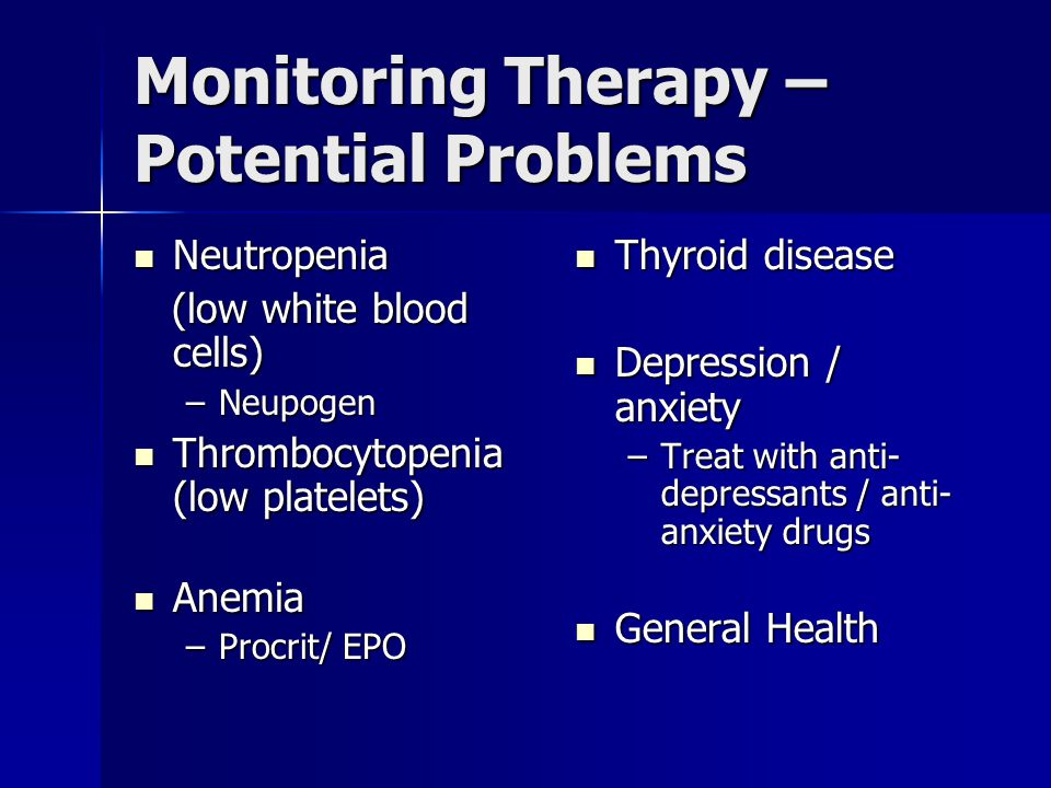 Monitoring Therapy – Potential Problems Neutropenia Neutropenia (low white blood cells) (low white blood cells) –Neupogen Thrombocytopenia (low platelets) Thrombocytopenia (low platelets) Anemia Anemia –Procrit/ EPO Thyroid disease Thyroid disease Depression / anxiety Depression / anxiety –Treat with anti- depressants / anti- anxiety drugs General Health General Health