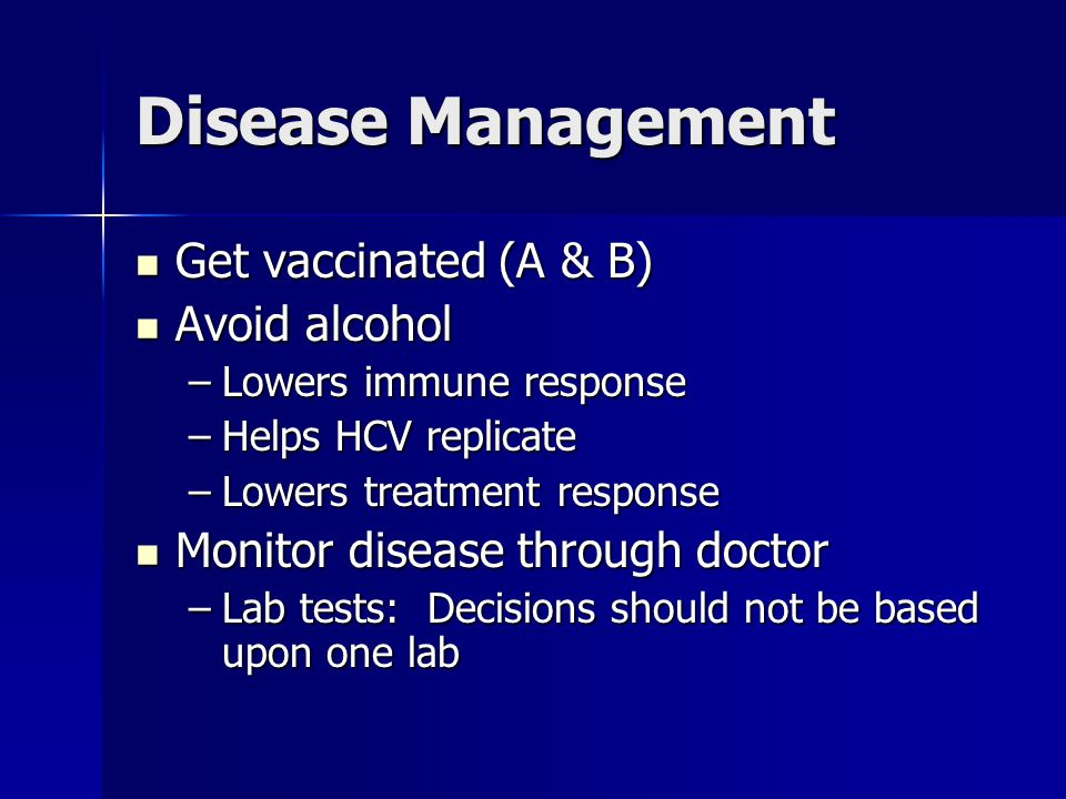 Disease Management Get vaccinated (A & B) Get vaccinated (A & B) Avoid alcohol Avoid alcohol –Lowers immune response –Helps HCV replicate –Lowers treatment response Monitor disease through doctor Monitor disease through doctor –Lab tests: Decisions should not be based upon one lab
