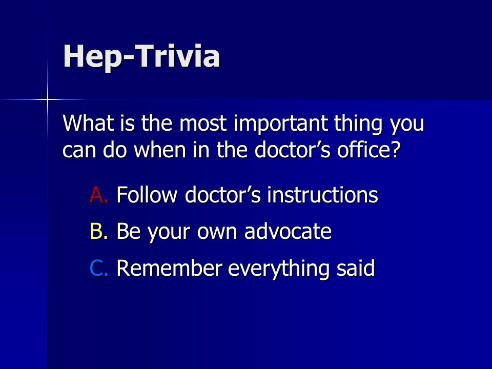 Hep-Trivia What is the most important thing you can do when in the doctor's office.