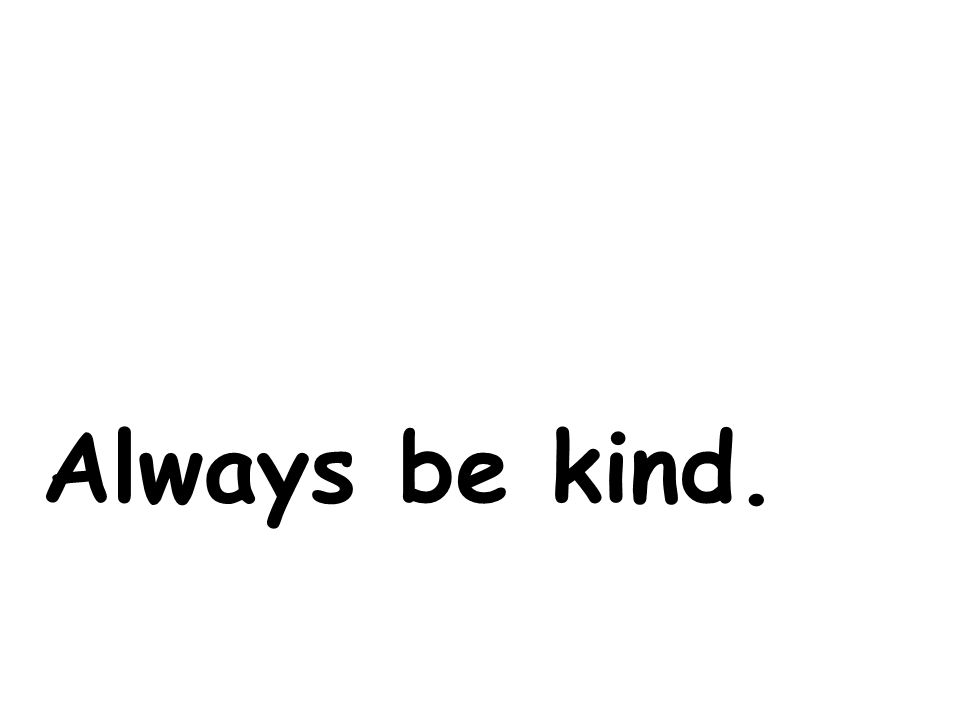 Always be kind.
