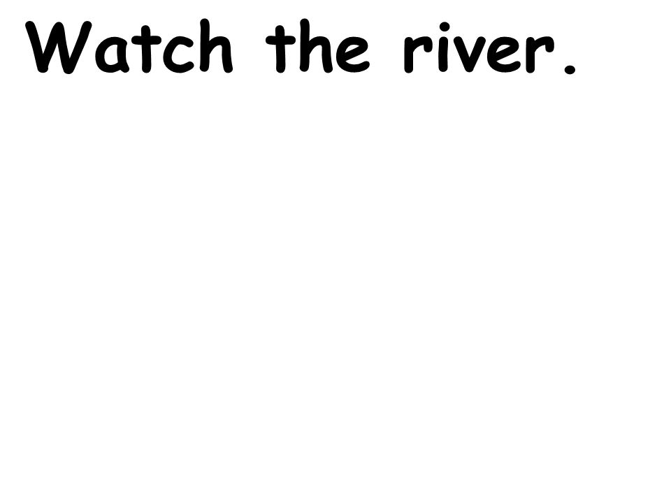 Watch the river.