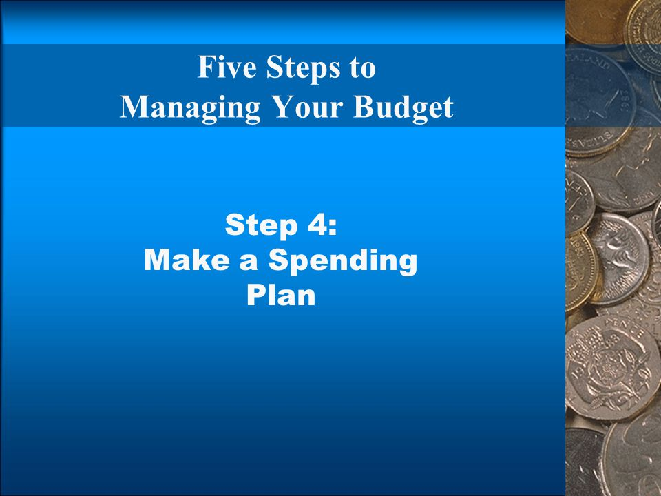 Five Steps to Managing Your Budget Step 4: Make a Spending Plan