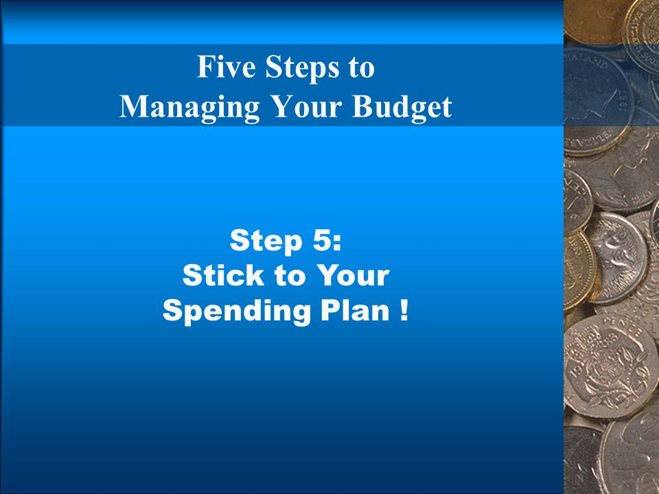Five Steps to Managing Your Budget Step 5: Stick to Your Spending Plan !