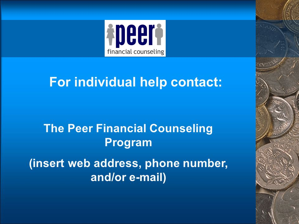 For individual help contact: The Peer Financial Counseling Program (insert web address, phone number, and/or e-mail)