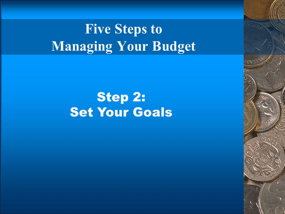 Five Steps to Managing Your Budget Step 2: Set Your Goals