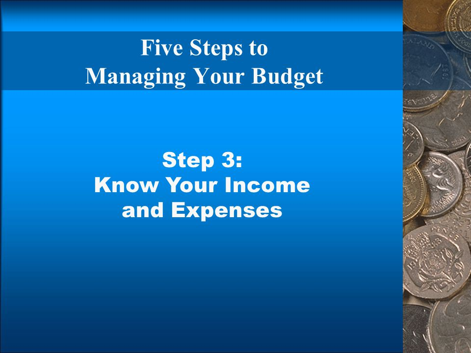 Five Steps to Managing Your Budget Step 3: Know Your Income and Expenses