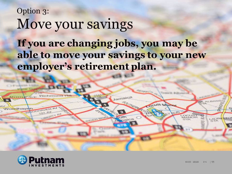 | 11 EO /14 Option 3: Move your savings If you are changing jobs, you may be able to move your savings to your new employer's retirement plan.