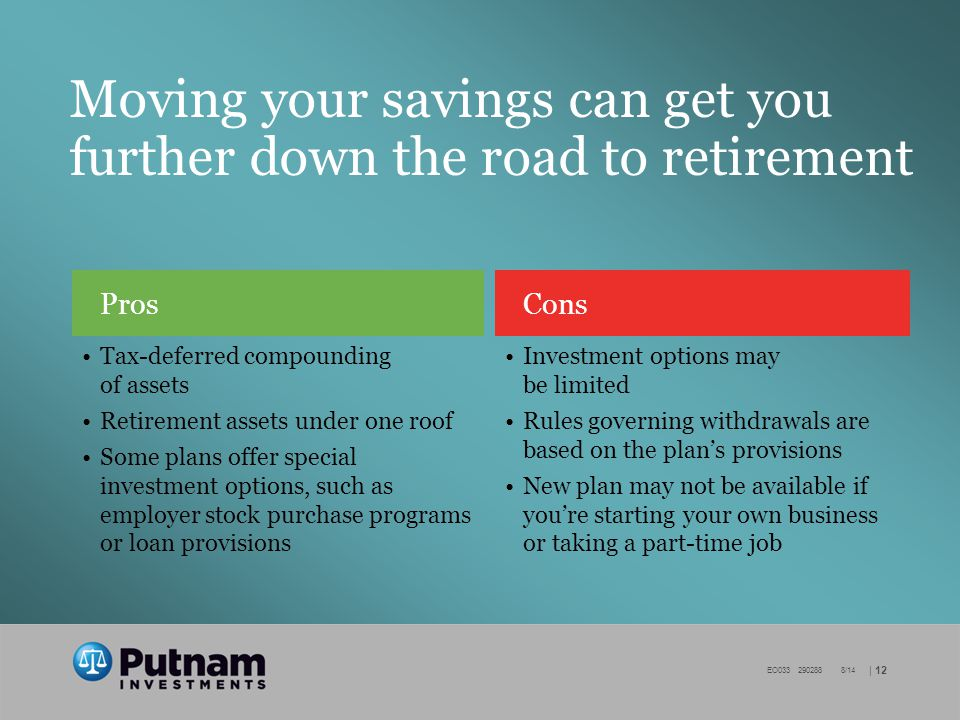 | 12 EO /14 Moving your savings can get you further down the road to retirement Cons Investment options may be limited Rules governing withdrawals are based on the plan's provisions New plan may not be available if you're starting your own business or taking a part-time job Pros Tax-deferred compounding of assets Retirement assets under one roof Some plans offer special investment options, such as employer stock purchase programs or loan provisions