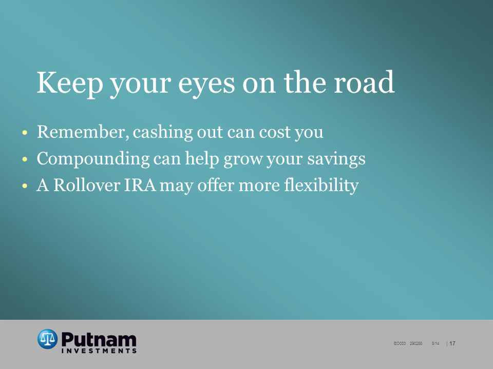 | 17 EO /14 Keep your eyes on the road Remember, cashing out can cost you Compounding can help grow your savings A Rollover IRA may offer more flexibility