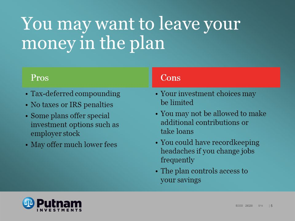| 5 EO /14 You may want to leave your money in the plan Cons Your investment choices may be limited You may not be allowed to make additional contributions or take loans You could have recordkeeping headaches if you change jobs frequently The plan controls access to your savings Pros Tax-deferred compounding No taxes or IRS penalties Some plans offer special investment options such as employer stock May offer much lower fees