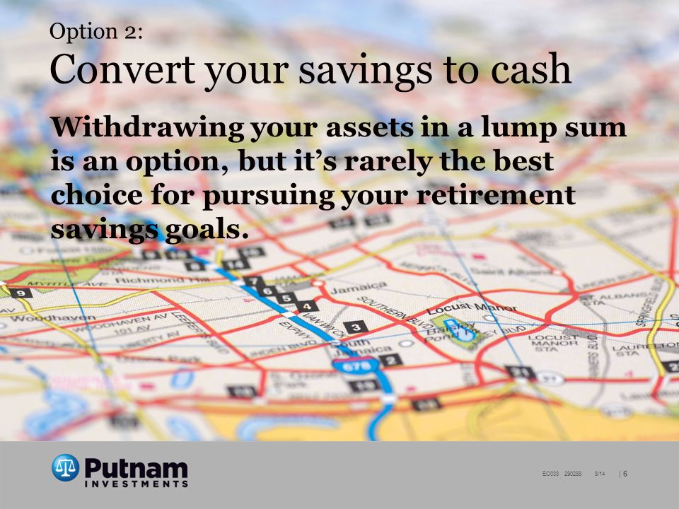 | 6 EO /14 Option 2: Convert your savings to cash Withdrawing your assets in a lump sum is an option, but it's rarely the best choice for pursuing your retirement savings goals.